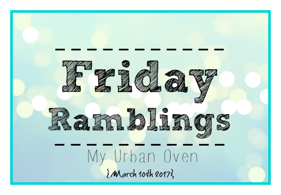 Friday Ramblings My Urban Oven march 10th 2017